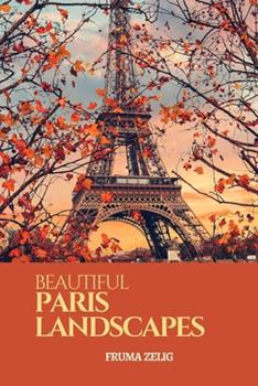 Paperback Beautiful Paris Landscapes: An Adult Picture Book and Nature City Travel Photography Images with NO Text or Words for Seniors, The Elderly, Dementia ... For Easy Relaxation, Tranquility And Peace Book