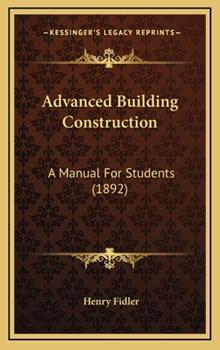 Hardcover Advanced Building Construction : A Manual for Students (1892) Book