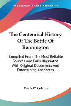 Paperback The Centennial History Of The Battle Of Bennington: Compiled From The Most Reliable Sources And Fully Illustrated With Original Documents And Entertai Book