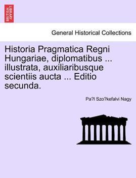 Paperback Historia Pragmatica Regni Hungariae, Diplomatibus ... Illustrata, Auxiliaribusque Scientiis Aucta ... Editio Secunda, Tomus I Book