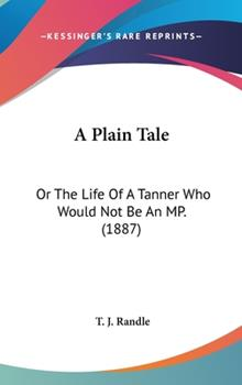 Hardcover A Plain Tale : Or the Life of A Tanner Who Would Not Be an MP. (1887) Book
