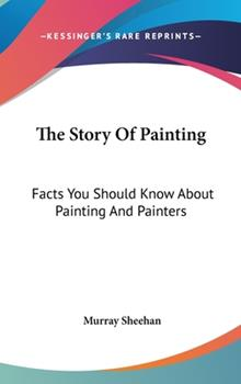 Hardcover The Story of Painting : Facts You Should Know about Painting and Painters Book