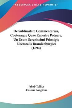 Hardcover De Sublimitate Commentarius, Coeteraque Quae Reperire Potuere, un Usum Serenissimi Principis Electoralis Brandenburgici Book