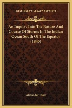 Hardcover An Inquiry Into The Nature And Course Of Storms In The Indian Ocean South Of The Equator (1845) Book
