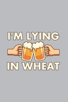 Paperback I'm Lying in Wheat : Home Brewing Journal - Notebook - Workbook for Brewery, Homebrewing and Traditional Pub Fan - 6x9 - 120 Graph Paper Pages Book