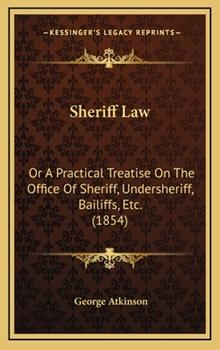 Hardcover Sheriff Law : Or A Practical Treatise on the Office of Sheriff, Undersheriff, Bailiffs, Etc. (1854) Book