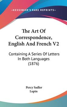 Hardcover The Art of Correspondence, English and French V2 : Containing A Series of Letters in Both Languages (1876) Book