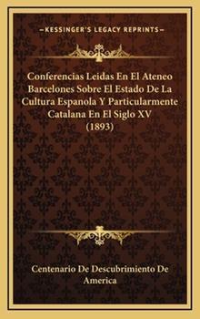 Hardcover Conferencias Leidas En El Ateneo Barcelones Sobre El Estado De La Cultura Espanola Y Particularmente Catalana En El Siglo XV (1893) Book