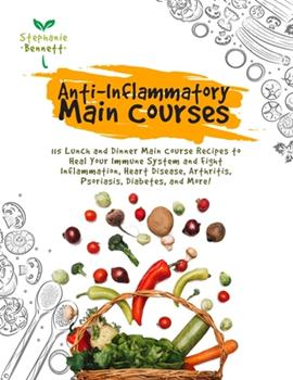 Paperback Anti-Inflammatory Main Courses: 115 Lunch and Dinner Main Course Recipes to Heal Your Immune System and Fight Inflammation, Heart Disease, Arthritis, Book