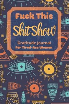 Paperback Fuck This Shit Show Gratitude Journal for Tired-Ass Women : Cuss Words Gratitude Journal Gift for Tired-Ass Women and Girls; Blank Templates to Record All Your Fucking Thoughts Book