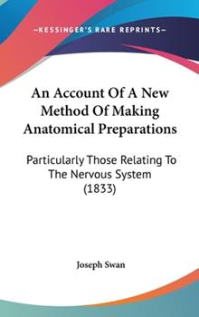 Hardcover An Account of a New Method of Making Anatomical Preparations: Particularly Those Relating to the Nervous System (1833) Book
