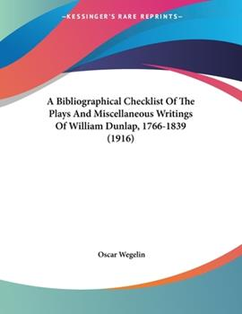 Paperback A Bibliographical Checklist Of The Plays And Miscellaneous Writings Of William Dunlap, 1766-1839 (1916) Book