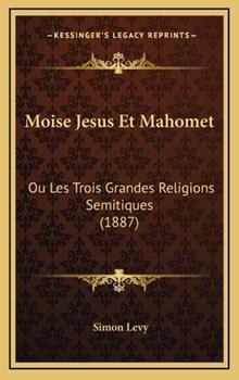 Hardcover Moise Jesus et Mahomet : Ou les Trois Grandes Religions Semitiques (1887) Book