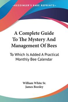 Paperback A Complete Guide To The Mystery And Management Of Bees: To Which Is Added A Practical Monthly Bee Calendar Book