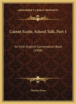 Hardcover Cainnt Scoile, School Talk, Part 1: An Irish-English Conversation Book (1904) Book
