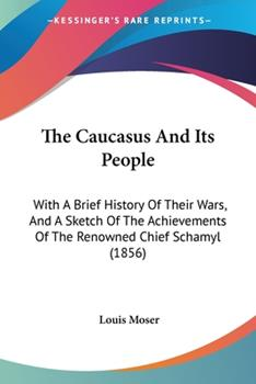Paperback The Caucasus and Its People : With A Brief History of Their Wars, and A Sketch of the Achievements of the Renowned Chief Schamyl (1856) Book