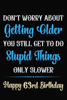 Paperback Don't Worry About Getting Older You Still Get To Do Stupid Things Only Slower Happy 63rd Birthday: Funny 63 Year Old Journal / Notebook / Gag Gift For Book