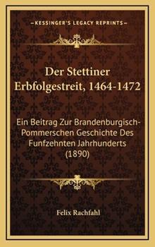 Hardcover Der Stettiner Erbfolgestreit, 1464-1472 : Ein Beitrag Zur Brandenburgisch-Pommerschen Geschichte des Funfzehnten Jahrhunderts (1890) Book