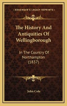 Hardcover The History And Antiquities Of Wellingborough: In The Country Of Northampton (1837) Book