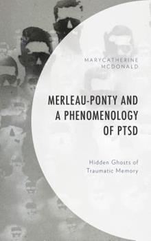 Hardcover Merleau-Ponty and a Phenomenology of PTSD: Hidden Ghosts of Traumatic Memory Book
