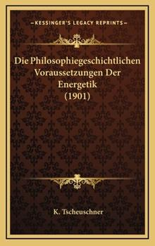 Hardcover Die Philosophiegeschichtlichen Voraussetzungen der Energetik Book