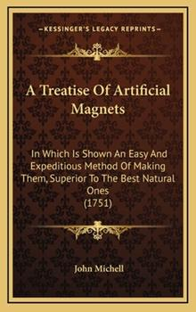 Hardcover A Treatise Of Artificial Magnets: In Which Is Shown An Easy And Expeditious Method Of Making Them, Superior To The Best Natural Ones (1751) Book
