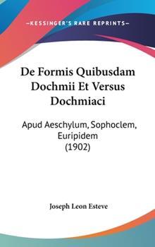 Hardcover De Formis Quibusdam Dochmii et Versus Dochmiaci : Apud Aeschylum, Sophoclem, Euripidem (1902) Book