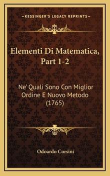 Hardcover Elementi Di Matematica, Part 1-2 : Ne' Quali Sono con Miglior Ordine E Nuovo Metodo (1765) Book
