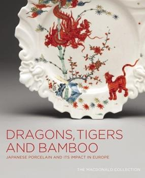 Dragons, Tigers and Bamboo: Japanese Porcelain and Its Impact in Europe; The MacDonald Collection 155365434X Book Cover