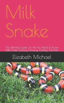 Paperback Milk Snake: The Ultimate Guide On All You Need To Know Milk Snake Training, Housing, Feeding And Diet Book