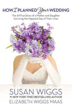 Hardcover How I Planned Your Wedding: The All-True Story of a Mother and Daughter Surviving the Happiest Day of Their Lives Book