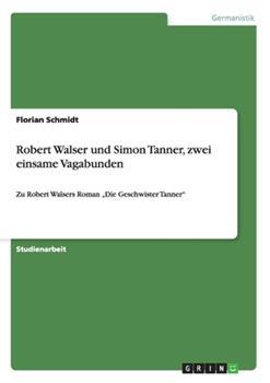 Paperback Robert Walser und Simon Tanner, zwei einsame Vagabunden : Zu Robert Walsers Roman 'Die Geschwister Tanner' Book