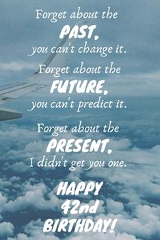 Paperback Forget about the Past, You Can't Change It. Forget about the Future, You Can't Predict It. Forget about the Present, I Didn't Get You One. Happy 42nd Birthday! : Funny 42nd Birthday Card Quote Journal / Notebook / Diary / Greetings / Appreciation Gift (6  Book