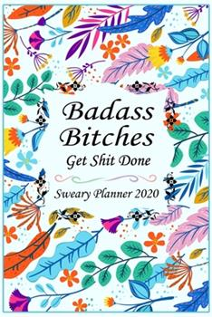 Paperback 2020 Sweary Planner : : Badass Bitches Get Shit Done Floral Cover-Daily, Weekly, and Monthly Planner Calendar, Personal or Business Accounting Notebook, (120 Pages, 6 X 9 ). Book