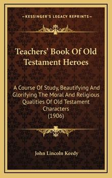 Hardcover Teachers' Book of Old Testament Heroes : A Course of Study, Beautifying and Glorifying the Moral and Religious Qualities of Old Testament Characters (1 Book