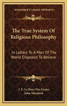 Hardcover The True System of Religious Philosophy : In Letters to A Man of the World Disposed to Believe Book