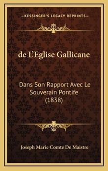 Hardcover De L'Eglise Gallicane : Dans Son Rapport Avec le Souverain Pontife (1838) Book