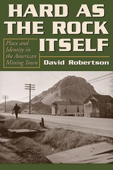 Hard As the Rock Itself: Place And Identity in the American Mining Town - Book  of the Mining the American West