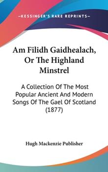 Hardcover Am Filidh Gaidhealach, or the Highland Minstrel : A Collection of the Most Popular Ancient and Modern Songs of the Gael of Scotland (1877) Book