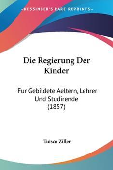 Paperback Die Regierung der Kinder : Fur Gebildete Aeltern, Lehrer und Studirende (1857) Book