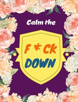 Paperback Calm the F*ck Down : An Irreverent Adult Coloring Book with Flowers Flamingo, Lions, Elephants, Owls, Horses, Dogs, Cats, and Many More Book