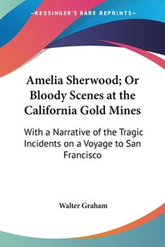 Paperback Amelia Sherwood; or Bloody Scenes at the California Gold Mines : With A Narrative of the Tragic Incidents on A Voyage to San Francisco Book