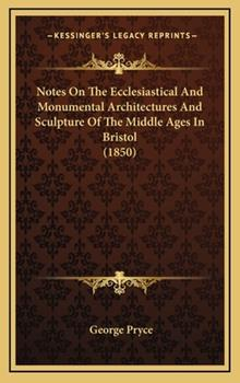 Hardcover Notes on the Ecclesiastical and Monumental Architectures and Sculpture of the Middle Ages in Bristol Book