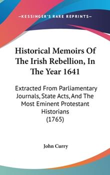 Hardcover Historical Memoirs of the Irish Rebellion, in the Year 1641: Extracted from Parliamentary Journals, State Acts, and the Most Eminent Protestant Histor Book
