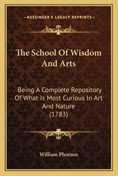 Paperback The School Of Wisdom And Arts: Being A Complete Repository Of What Is Most Curious In Art And Nature (1783) Book
