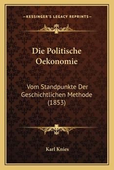 Paperback Die Politische Oekonomie : Vom Standpunkte der Geschichtlichen Methode (1853) Book