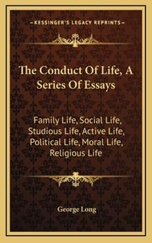 Hardcover The Conduct of Life, a Series of Essays : Family Life, Social Life, Studious Life, Active Life, Political Life, Moral Life, Religious Life Book