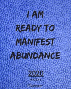 Paperback I Am Ready to Manifest Abundance : Manifestation Planner with Vision Board and Visualization - 2020 Planner Weekly, Monthly and Daily - Jan 1, 2020 to Dec 31, 2020 Planner & Calendar - New Year's Resolutions & Goal Setting for Each Week of the Year - Mani Book
