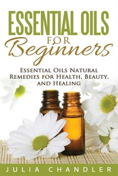 Paperback Essential Oils for Beginners: Essential Oils Natural Remedies for Health, Beauty, and Healing Book