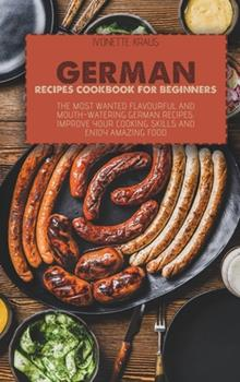 Hardcover German Recipes Cookbook for Beginners: The Most Wanted Flavourful And Mouth-Watering German Recipes. Improve Your Cooking Skills And Enjoy Amazing Foo Book